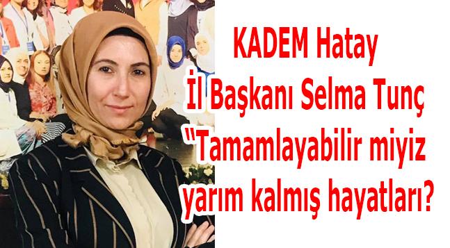 """KADEM Hatay İl Başkanı Selma Tunç """"Tamamlayabilir miyiz yarım kalmış hayatları?"""